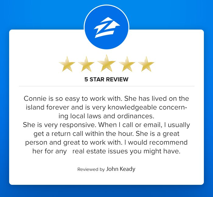Connie is so easy to work with.  She has lived on the island forever and is very knowledgeable concerning local laws and ordninances.  She is very responsive.  When I call or email, I usually get a return call within the hour.  She is a great person and great to work with.  I would recommend for any real estate issues you might have.